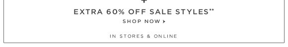 +   EXTRA 60% OFF SALE STYLES** SHOP NOW  IN STORES & ONLINE