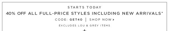 STARTS TODAY  40% OFF ALL FULL-PRICE STYLES INCLUDING NEW ARRIVALS* CODE: GET40 | SHOP NOW  EXCLUDES LOU & GREY ITEMS