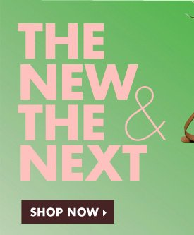 THE NEW & THE NEXT. SHOP NOW