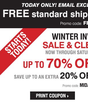 TODAY ONLY! FREE standard shipping, no  MINIMUM* Winter Inventory Sale and Clearance Starts Today! Save up to an  extra 20% off sale price merchandise** Print coupon.