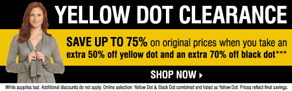 Yellow Dot Clearance - Save up to 75% on  original prices when you take an extra 50% off Yellow Dot and an extra  70% off Black Dot**** Shop now.