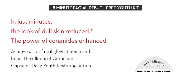 5 MINUTE FACIAL DEBUT + FREE YOUTH KIT. In just minutes, the look of dull skin reduced.* The power of ceramides enhanced. Achieve a spa-facial glow at home and boost the effects of  Ceramide Capsules Daily Youth Restoring Serum.