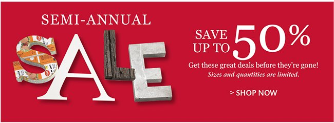 SEMI-ANNUAL SALE | SAVE UP TO 50% | SHOP NOW