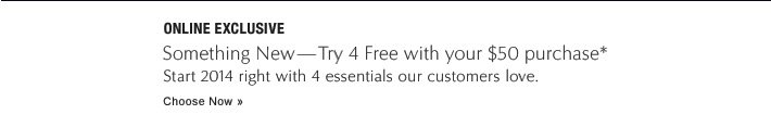 Something New—Try 4 Free, with your $50 purchase Start 2014 right with 4 high-performance formulas our customers love. Choose Now »