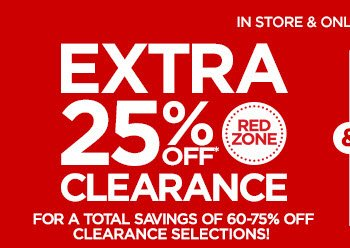 IN STORE & ONLINE • ENDS 1/20           	           	EXTRA 25% OFF* RED ZONE CLEARANCE FOR A TOTAL SAVINGS OF 60-75% OFF CLEARANCE SELECTIONS!