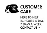 CUSTOMER CARE HERE TO HELP 24 HOURS A DAY, 7 DAYS A WEEK. CONTACT US