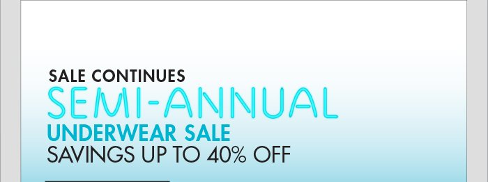 SALE CONTINUES SEMI - ANNUAL UNDERWEAR   SALE SAVINGS UP TO 40% OFF