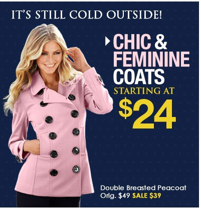 It's Still Cold Outside. SHOP Chic and Feminine Coats ON SALE, starting at $24!