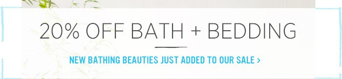 20% Off Bath + Bedding. New bathing beauties just added to our sale