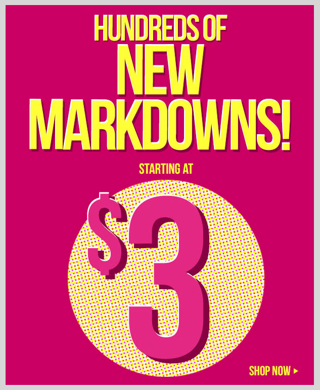 100s of New Markdowns Taken! Clearance Sale starting at $3! In-Stores and Online - SHOP NOW!
