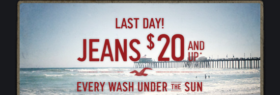 LAST DAY! JEANS $20 AND UP* EVERY WASH UNDER THE SUN