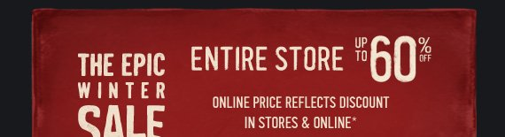 THE EPIC WINTER SALE ENTIRE STORE UP TO 60% OFF ONLINE PRICE REFLECTS DISCOUNT IN STORES  & ONLINE*