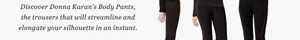 Discover Donna Karan's Body Pants, the trousers that will streamline and elongate your silhouette in an instant.