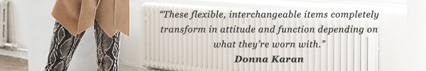 These flexible, interchangeable items completely transform in attitude and function depending on what they're worn with. DONNA KARAN