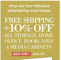 shop our four fabulous entertaining must-haves | Free Shipping + 10% Off* all storage, home office, bookcases & media cabinets | Shop Now > | ends 1/27