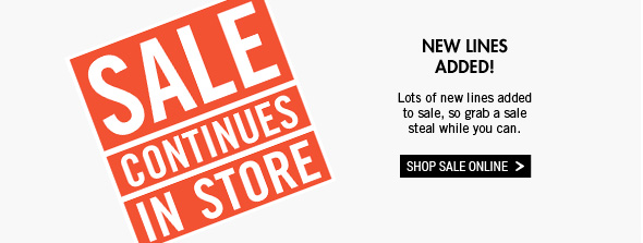 Sale Continues In Store New Lines Added Lots of new lines added to sale, so grab a sale steal while you can. Shop Sale Online >