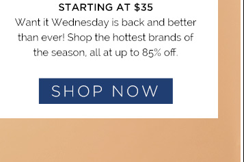 Starting at $35. Want it Wednesday is back & better than ever! Shop the hottest brands of the season, all at up to 85% off. Shop Now