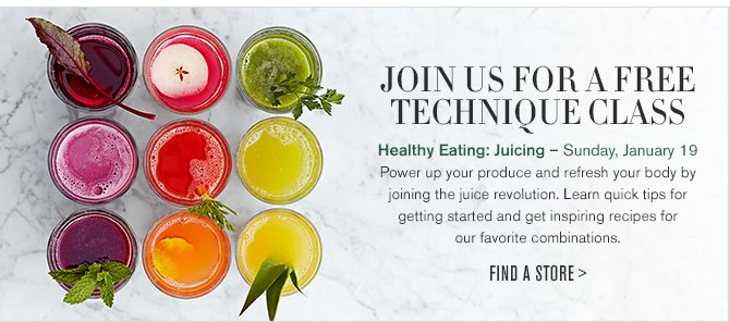 JOIN US FOR A FREE TECHNIQUE CLASS -- Healthy Eating: Juicing – Sunday, January 19 -- Packed full of vitamins and nutrients, a glass of freshly made juice is a great way to start the day off healthy or provide an afternoon perk. Join us and learn how to effectively juice as well as learn great fruit and vegetable combinations. -- FIND A STORE