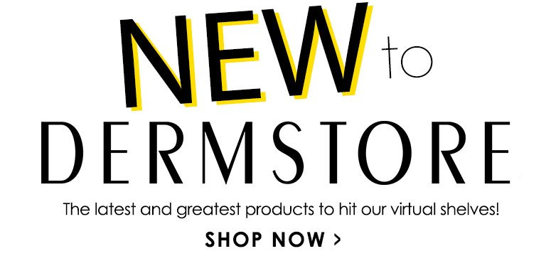 New to DermStore! The latest and greatest products to hit our virtual shelves! Shop Now>>