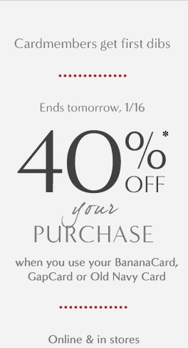 Cardmembers get first dibs | 40%* OFF your PURCHASE when you use your BananaCard, GapCard or Old Navy Card