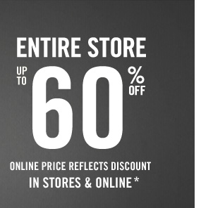 ENTIRE STORE UP TO 60% OFF ONLINE PRICE REFLECTS DISCOUNT IN STORES & ONLINE*