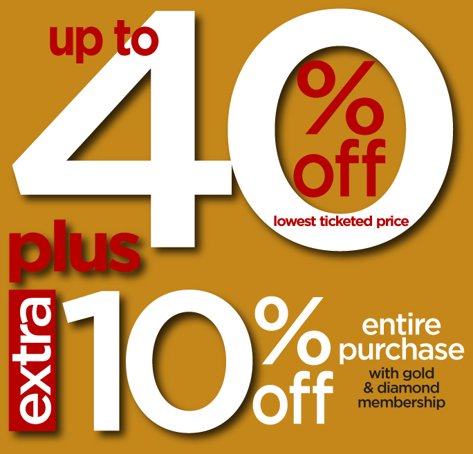 Up to 40% off lowest ticketed price. Plus extra 10% off entire purchase with gold & diamond membership.