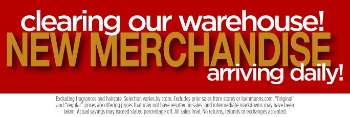 Clearing Our Warehouse! New Merchandise Arriving Daily.  Excludes fragrance and Hair care. Selection varies by store.  Excludes prior sales from stores and loehmanns.com. Original and regular prices are offering prices that may not  have resulted in sales, and intermediate markdowns may have been taken. Actual savings may exceed stated  percentage off. All sales final. No returns, refunds or exchanges accepted.