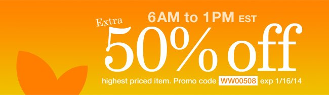 Extra 50% off Highest Priced Item from 6am to 1pm EST. Use promo code WW00508. Expires 1/16/14