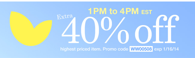 Extra 40% off Highest Priced Item from 1pm to 4pm EST. Use promo code WW00508. Expires 1/16/14
