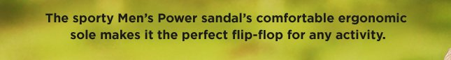 The sporty Men's Power sandal's comfortable ergonomic sole makes it the perfect flip-flop for any activity.