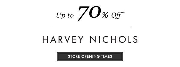 Up to 70% Off* HARVEY NICHOLS. STORE OPENING TIMES