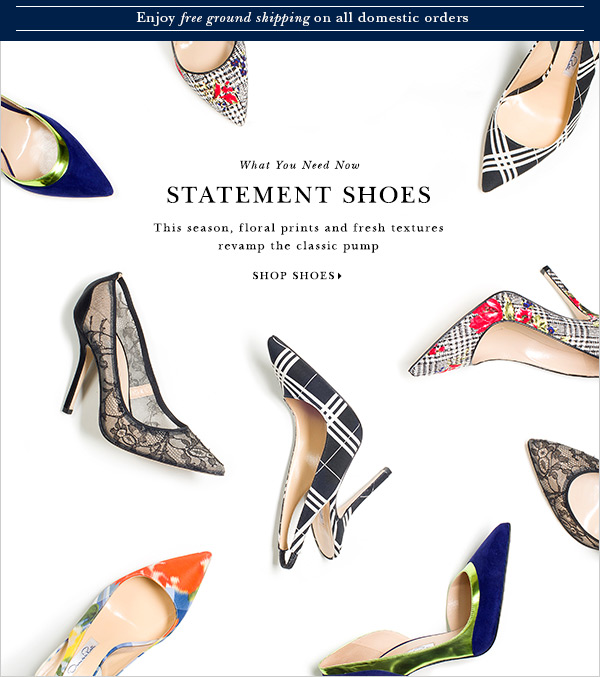 What You Need Now STATEMENT SHOES This season, floral prints and fresh textures revamp the classic pump SHOP SHOES