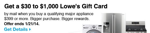 Get a $30 to $1,000 Lowe's Gift Card by mail when you buy a qualifying major appliance $399 or more. Bigger purchase. Bigger rewards. Get Details.