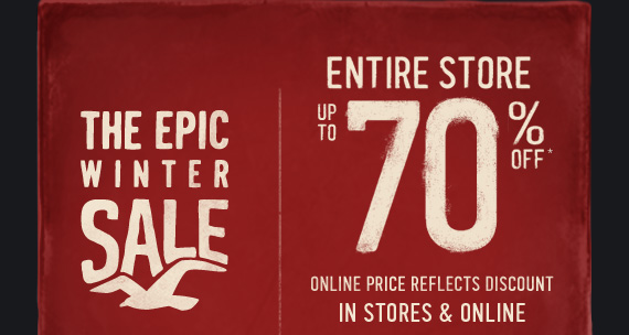 THE EPIC WINTER SALE ENTIRE STORE UP TO 70% OFF  ONLINE PRICE REFLECTS DISCOUNT IN STORES & ONLINE