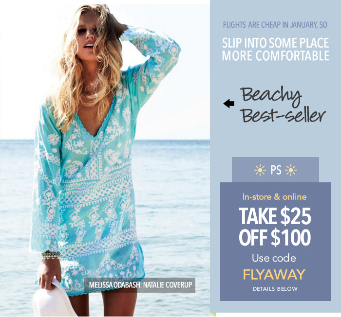 Flights are cheap in January so: SLIP INTO SOME PLACE MORE COMFORTABLE! Be a beach beauty in the best-selling Melissa Odabash Natalie Coverup.  -- PS: Take $25 off $100. Use code FLYAWAY online and in-store. Details below.