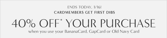 40% OFF* YOUR PURCHASE when you use your BananaCard, GapCard or Old Navy Card