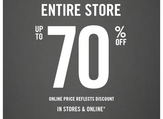 ENTIRE STORE  UP TO 70% OFF ONLINE PRICE REFLECTS DISCOUNT IN STORES & ONLINE*