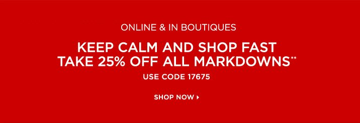 Online & in boutiques  Keep calm and shop fast Take 25% off all markdowns** Use code 17675 Shop Now »