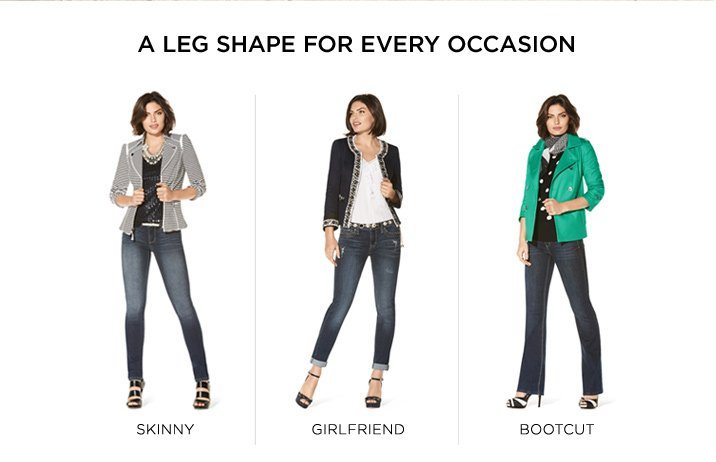 A leg shape for every occasion Skinny, Girlfriend, Bootcut Shop Now »