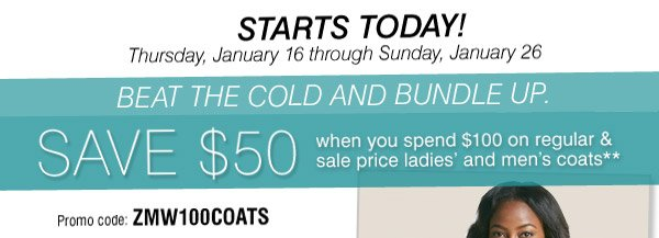 STARTS TODAY! Thursday, January 16 through  Sunday, January 26. BEAT THE COLD AND BUNDLE UP. SAVE $50 when you spend  $100 on regular & sale price ladies' and men's coats** Promo code:  AMW100COATS