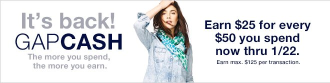 It's back! GAPCASH The more you spend, the more you earn.   Earn $25 for every $50 you spend now thru 1/22.   Earn max. $125 per transaction.