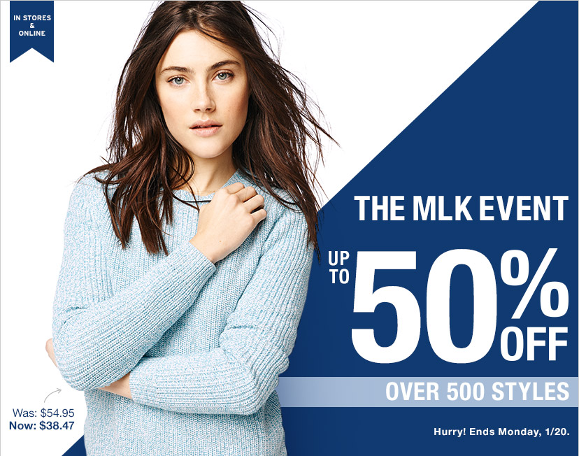 IN STORES & ONLINE   THE MLK EVENT   UP TO 50% OFF   OVER 500 STYLES   Hurry! Ends Monday, 1/20.
