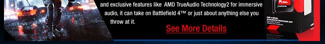Introducing the AMD A10-7850K, AMD's most advanced APU. So revolutionary,it challenges the very definition of a processor. With 12 Compute Cores (4 CPU + 8 GPU)1 featuring AMD Radeon™ R7 Graphics and exclusive features like  AMD TrueAudio Technology2 for immersive audio, it can take on Battlefield 4™ or just about anything else you  throw at it.