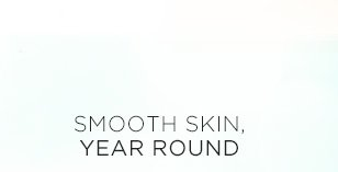 SMOOTH SKIN, YEAR ROUND