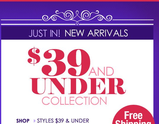JUST IN! New Arrivals + $39 and UNDER Styles!