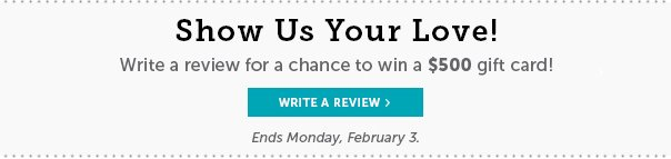 Show Us Your Love! Write a Review For a Chance to Win a $500 Gift Card! Ends Monday, February 3rd!