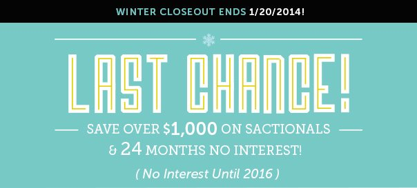 Winter Closeout Ends 1/20/2014! Last Chance! Save Over $1,000 On Sactionals & 24 Months No Interest Until 2016!
