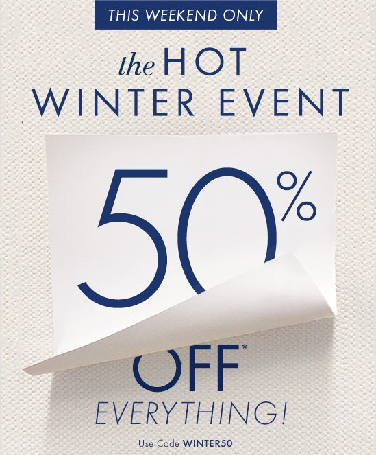 THIS WEEKEND ONLY  The HOT WINTER EVENT  50% OFF* EVERYTHING!  Use Code WINTER50