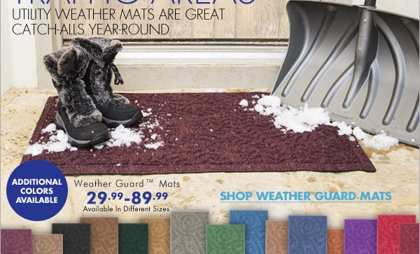 UTILITY MATS FOR HIGH TRAFFIC AREAS UTILITY WEATHER MATS ARE GREAT CATCH-ALLS YEAR-ROUND  Additional Colors Available Weather Guard™ Mats 29.99 - 89.99 Available in Different Sizes SHOP WEATHER GUARD MATS