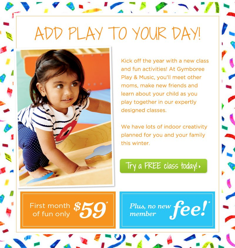 Add play to your day! Kick off the year with a new class and fun activities! At Gymboree Play & Music, you'll meet other moms, make new friends and learn about your child as you play together in our expertly designed classes. We have lots of indoor creativity planned for you and your family this winter. Try a FREE class today!